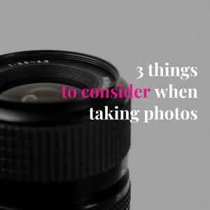 3 thingsto  consider when taking photos